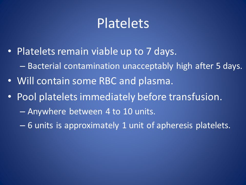 Platelets Platelets remain viable up to 7 days. – Bacterial contamination unacceptably high after 5 days. Will contain some RBC and plasma. Pool plate