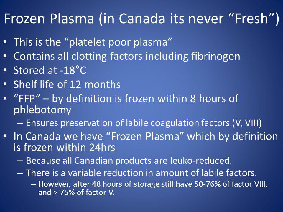 """Frozen Plasma (in Canada its never """"Fresh"""") This is the """"platelet poor plasma"""" Contains all clotting factors including fibrinogen Stored at -18°C Shel"""