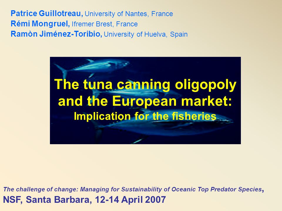 The tuna canning oligopoly and the European market: Implication for the fisheries Patrice Guillotreau, University of Nantes, France Rémi Mongruel, Ifr