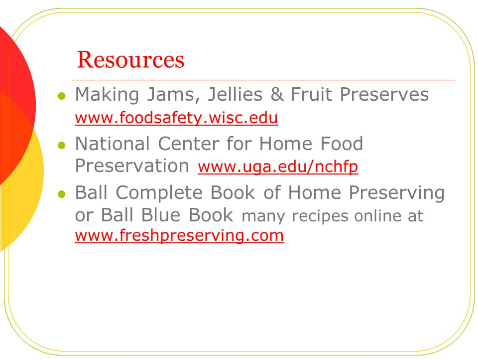 Resources Making Jams, Jellies & Fruit Preserves www.foodsafety.wisc.edu www.foodsafety.wisc.edu National Center for Home Food Preservation www.uga.edu/nchfp www.uga.edu/nchfp Ball Complete Book of Home Preserving or Ball Blue Book many recipes online at www.freshpreserving.com www.freshpreserving.com