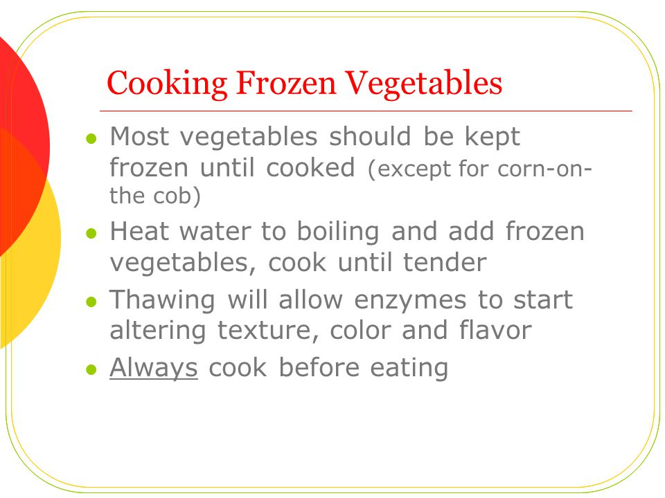 Cooking Frozen Vegetables Most vegetables should be kept frozen until cooked (except for corn-on- the cob) Heat water to boiling and add frozen vegetables, cook until tender Thawing will allow enzymes to start altering texture, color and flavor Always cook before eating