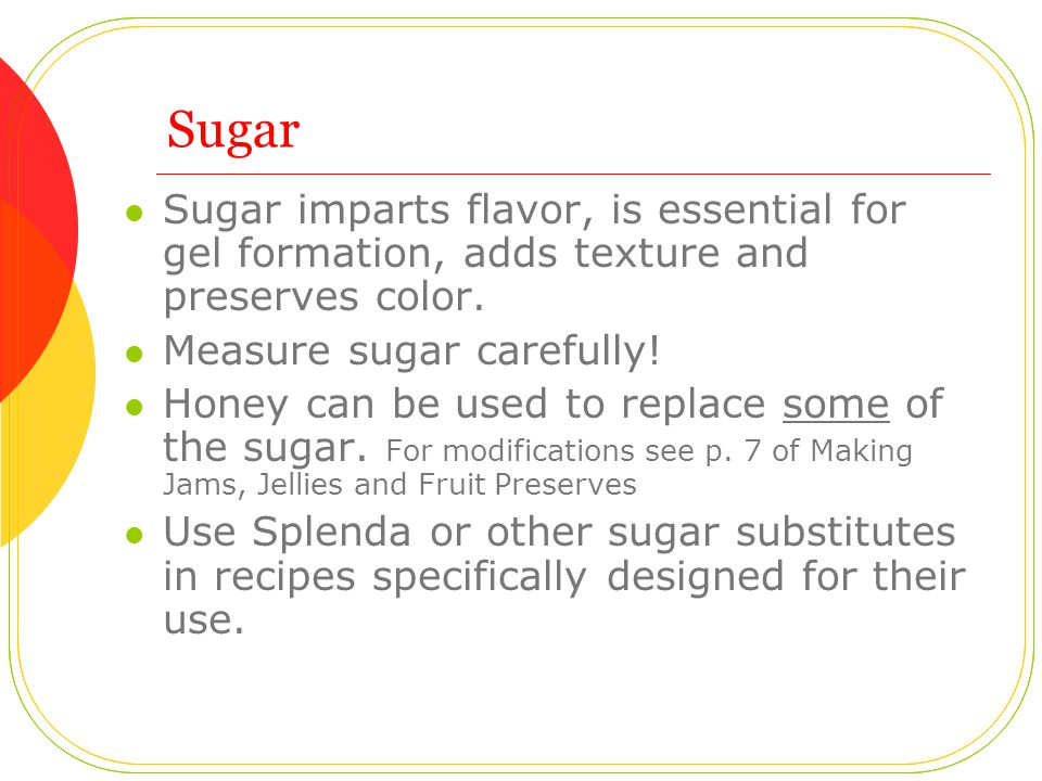 Sugar Sugar imparts flavor, is essential for gel formation, adds texture and preserves color.