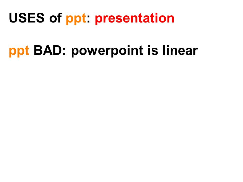USES of ppt: presentation ppt BAD: powerpoint is linear