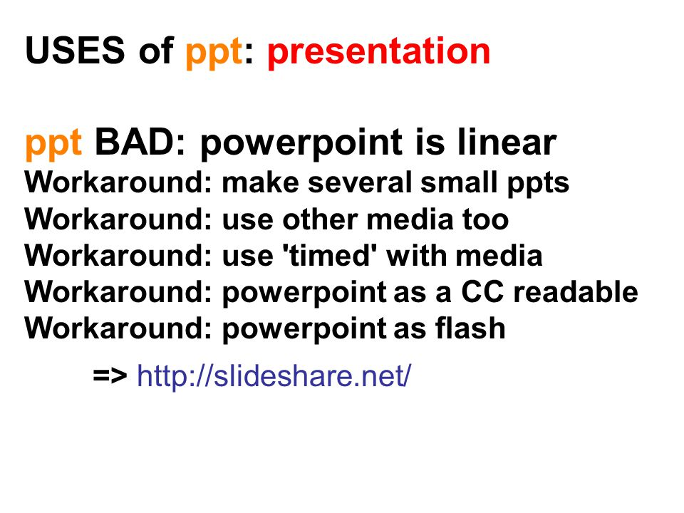 USES of ppt: presentation ppt BAD: powerpoint is linear Workaround: make several small ppts Workaround: use other media too Workaround: use timed with media Workaround: powerpoint as a CC readable Workaround: powerpoint as flash => http://slideshare.net/