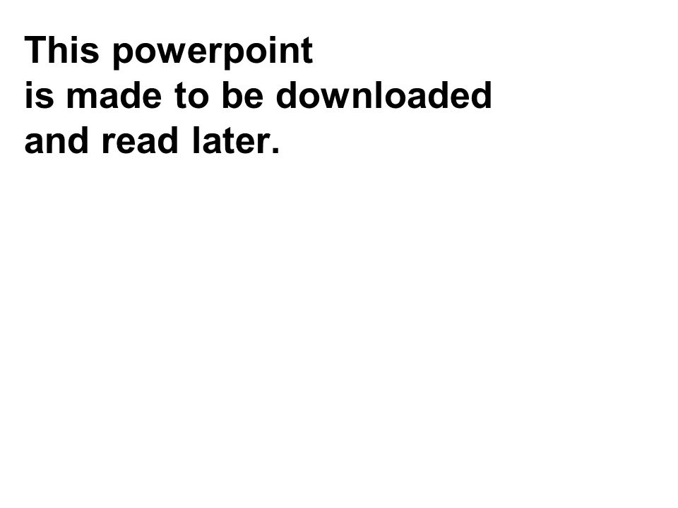 This powerpoint is made to be downloaded and read later.