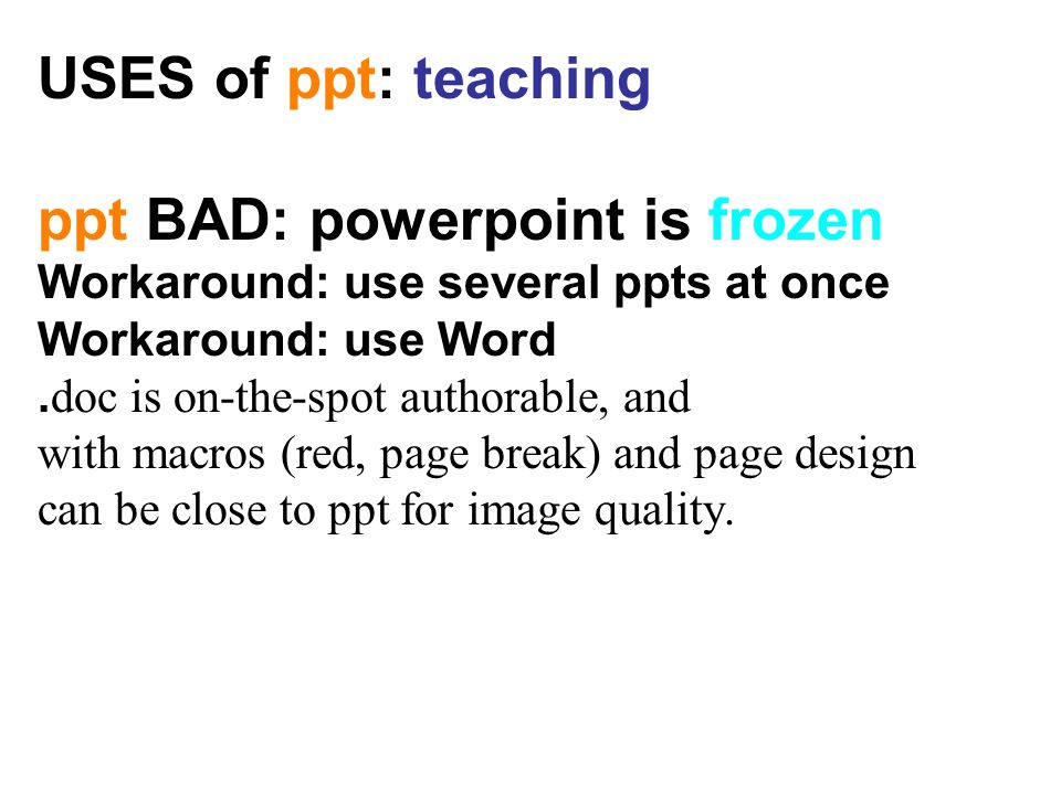 USES of ppt: teaching ppt BAD: powerpoint is frozen Workaround: use several ppts at once Workaround: use Word.