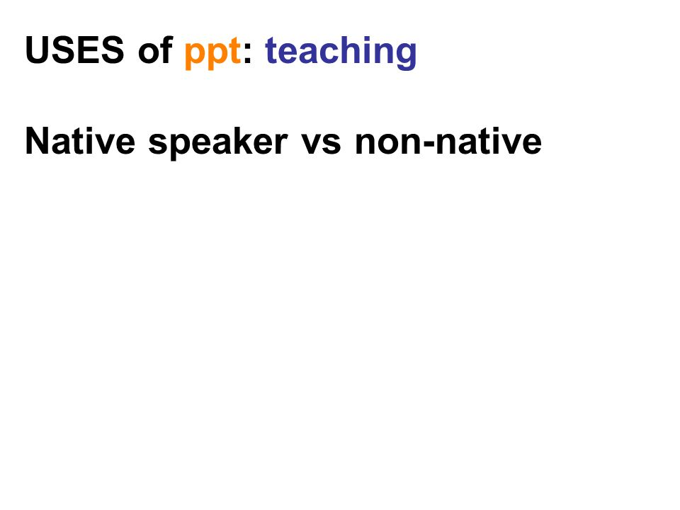 USES of ppt: teaching Native speaker vs non-native