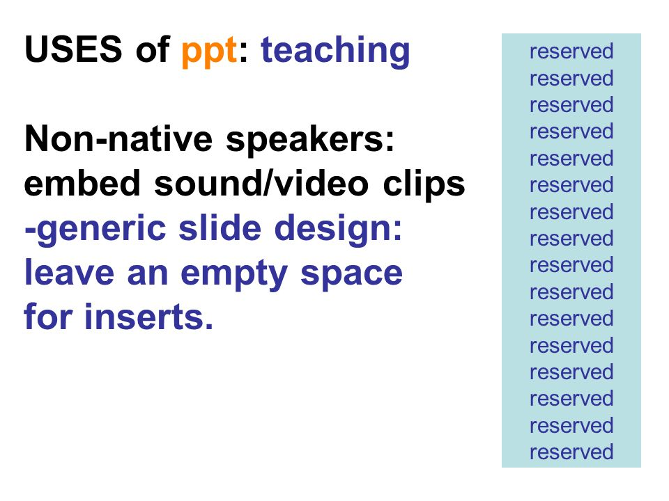 USES of ppt: teaching Non-native speakers: embed sound/video clips -generic slide design: leave an empty space for inserts.
