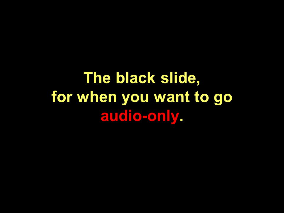 The black slide, for when you want to go audio-only.