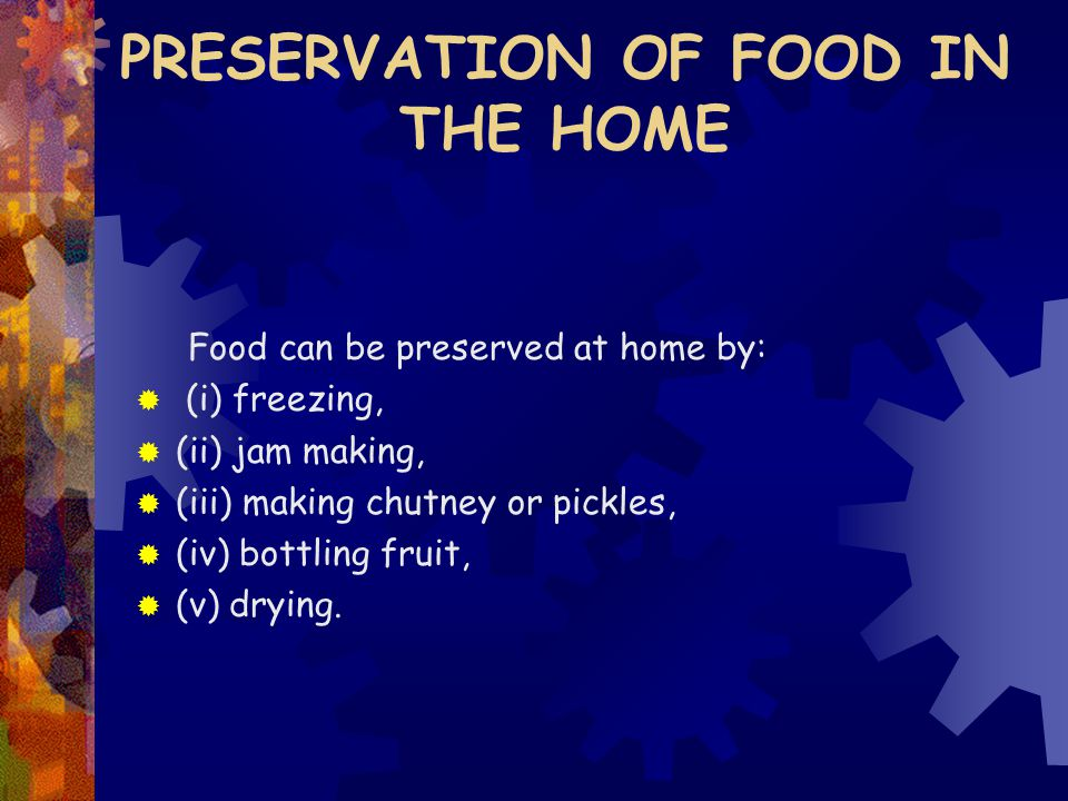 PRESERVATION OF FOOD IN THE HOME Food can be preserved at home by:  (i) freezing,  (ii) jam making,  (iii) making chutney or pickles,  (iv) bottling fruit,  (v) drying.