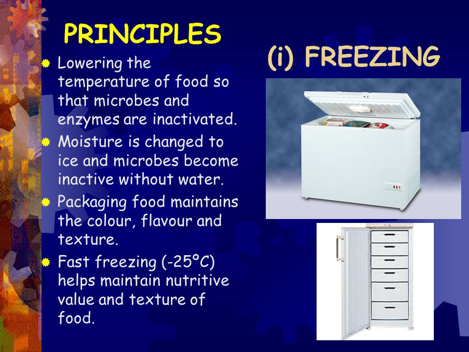 (i) FREEZING PRINCIPLES  Lowering the temperature of food so that microbes and enzymes are inactivated.