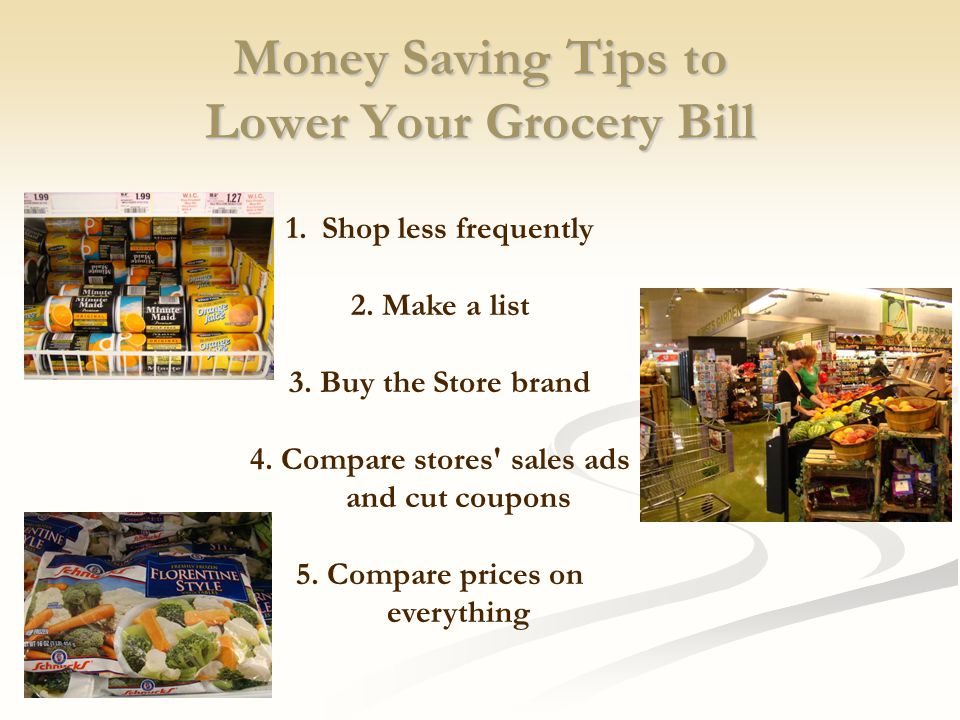Money Saving Tips to Lower Your Grocery Bill 1.Shop less frequently 2. Make a list 3. Buy the Store brand 4. Compare stores' sales ads and cut coupons