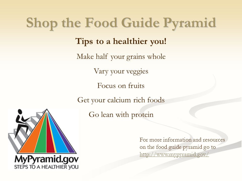 Shop the Food Guide Pyramid Tips to a healthier you! Make half your grains whole Vary your veggies Focus on fruits Get your calcium rich foods Go lean