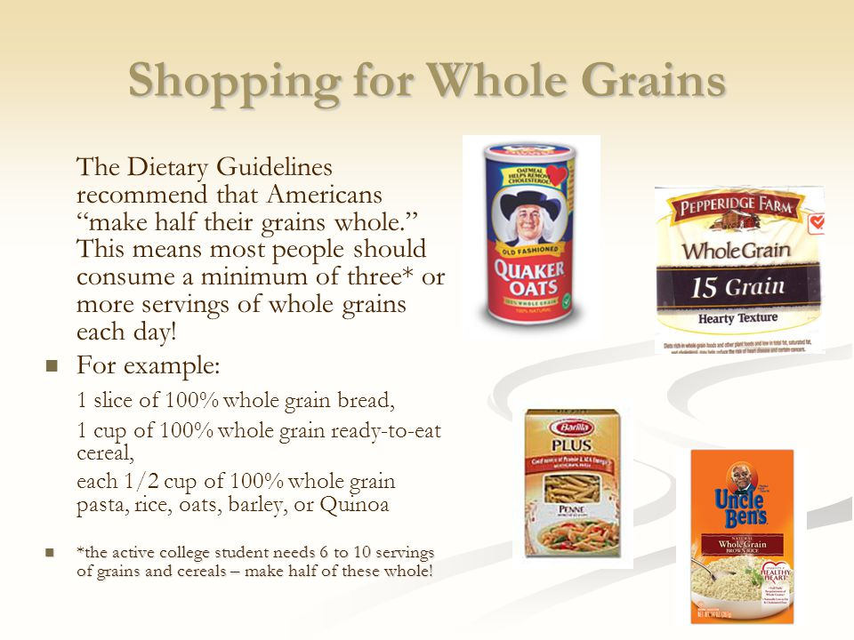 Shopping for Whole Grains The Dietary Guidelines recommend that Americans make half their grains whole. This means most people should consume a minimum of three* or more servings of whole grains each day.