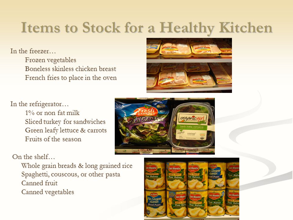 Items to Stock for a Healthy Kitchen In the freezer… Frozen vegetables Boneless skinless chicken breast French fries to place in the oven In the refrigerator… 1% or non fat milk Sliced turkey for sandwiches Green leafy lettuce & carrots Fruits of the season On the shelf… On the shelf… Whole grain breads & long grained rice Spaghetti, couscous, or other pasta Canned fruit Canned vegetables