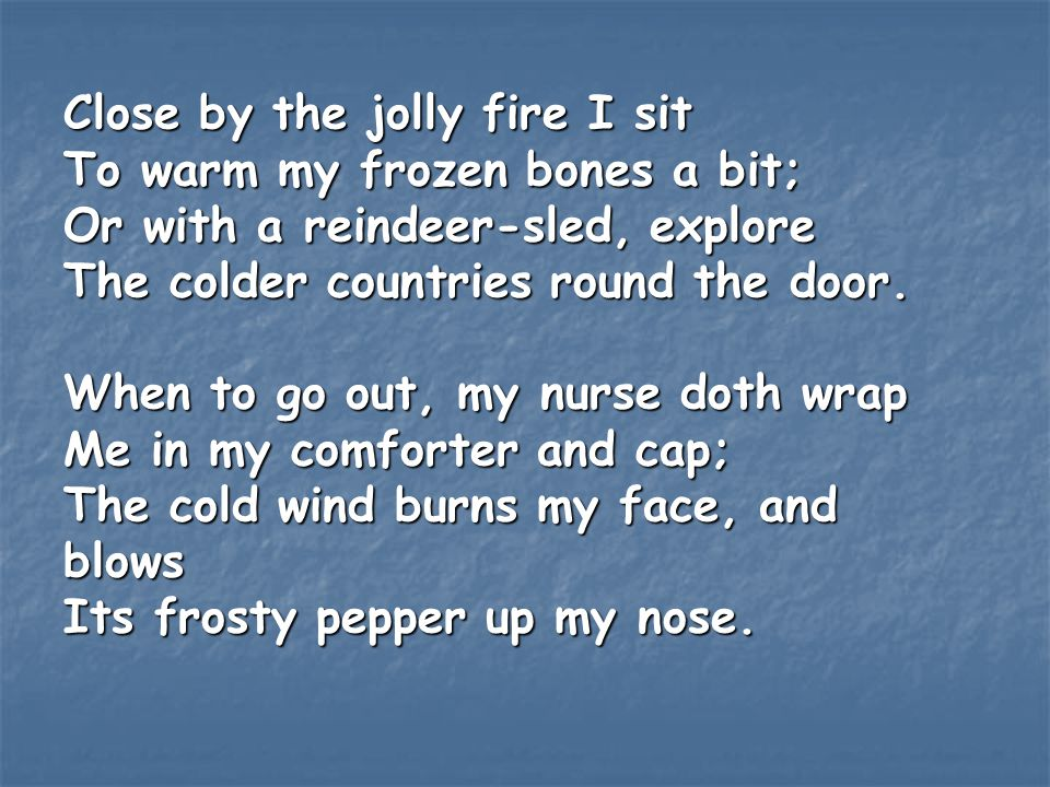 Close by the jolly fire I sit To warm my frozen bones a bit; Or with a reindeer-sled, explore The colder countries round the door. When to go out, my