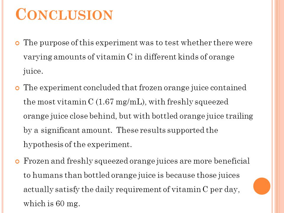 C ONCLUSION The purpose of this experiment was to test whether there were varying amounts of vitamin C in different kinds of orange juice. The experim