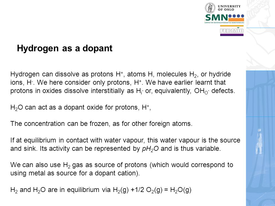 Hydrogen as a dopant Hydrogen can dissolve as protons H +, atoms H, molecules H 2, or hydride ions, H -. We here consider only protons, H +. We have e