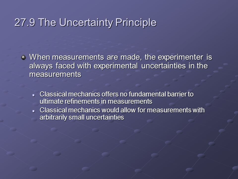 27.9 The Uncertainty Principle When measurements are made, the experimenter is always faced with experimental uncertainties in the measurements Classical mechanics offers no fundamental barrier to ultimate refinements in measurements Classical mechanics offers no fundamental barrier to ultimate refinements in measurements Classical mechanics would allow for measurements with arbitrarily small uncertainties Classical mechanics would allow for measurements with arbitrarily small uncertainties