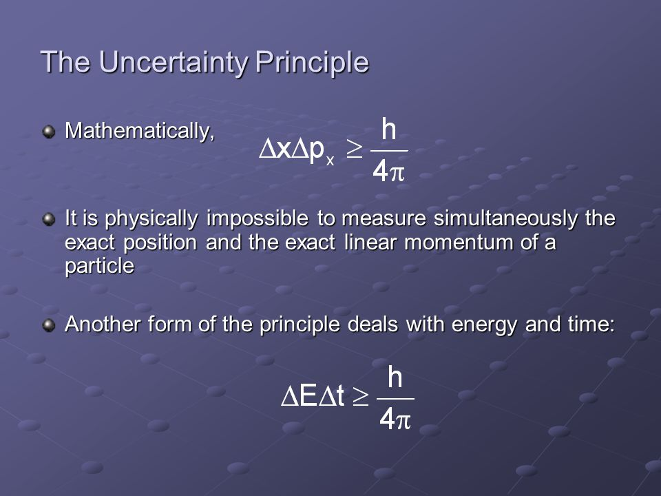 The Uncertainty Principle Mathematically, It is physically impossible to measure simultaneously the exact position and the exact linear momentum of a particle Another form of the principle deals with energy and time:
