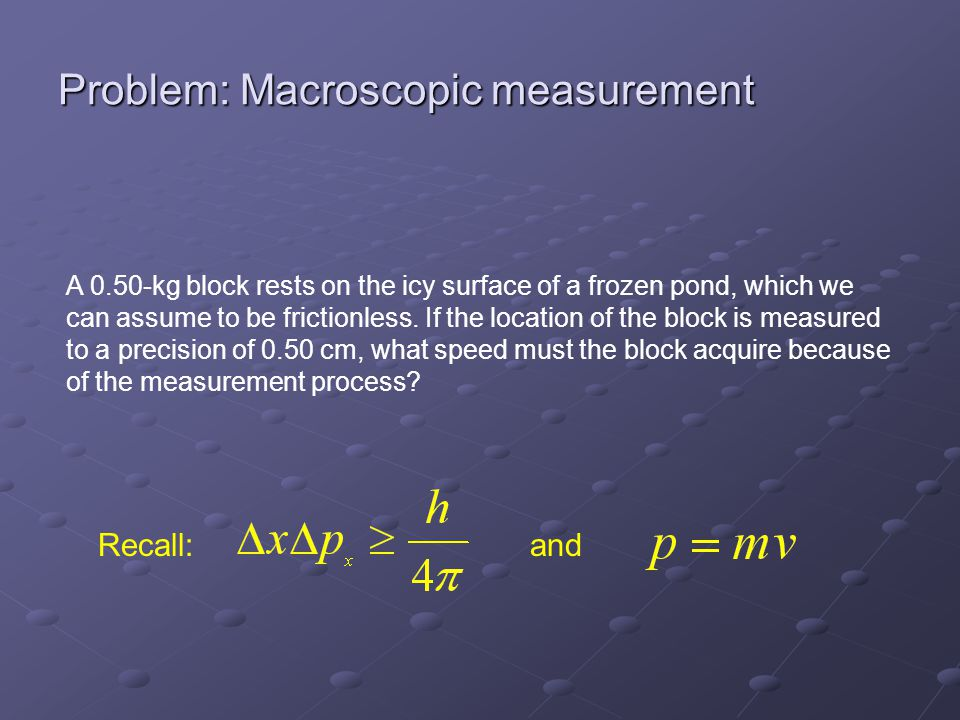 Problem: Macroscopic measurement A 0.50-kg block rests on the icy surface of a frozen pond, which we can assume to be frictionless.