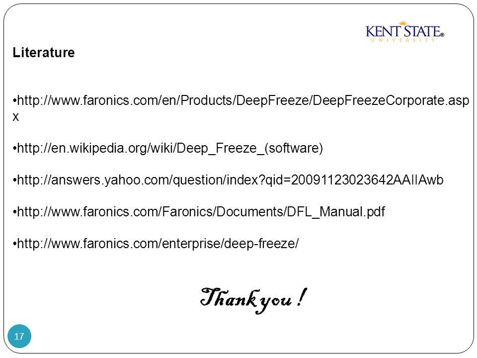 17 Literature http://www.faronics.com/en/Products/DeepFreeze/DeepFreezeCorporate.asp x http://en.wikipedia.org/wiki/Deep_Freeze_(software) http://answers.yahoo.com/question/index qid=20091123023642AAIIAwb http://www.faronics.com/Faronics/Documents/DFL_Manual.pdf http://www.faronics.com/enterprise/deep-freeze/ Thank you !