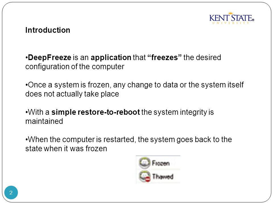 2 Introduction DeepFreeze is an application that freezes the desired configuration of the computer Once a system is frozen, any change to data or the system itself does not actually take place With a simple restore-to-reboot the system integrity is maintained When the computer is restarted, the system goes back to the state when it was frozen