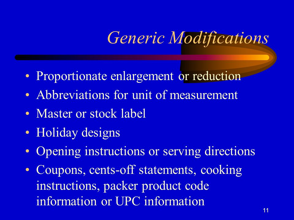 11 Generic Modifications Proportionate enlargement or reduction Abbreviations for unit of measurement Master or stock label Holiday designs Opening instructions or serving directions Coupons, cents-off statements, cooking instructions, packer product code information or UPC information