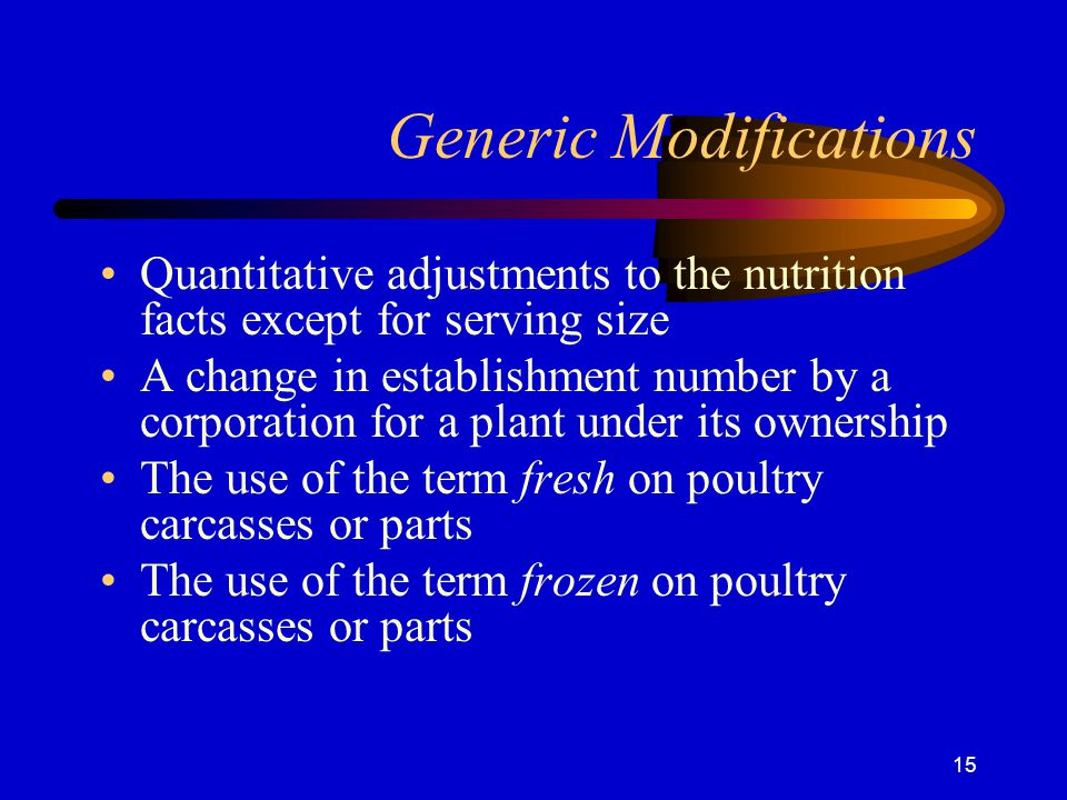 15 Generic Modifications Quantitative adjustments to the nutrition facts except for serving size A change in establishment number by a corporation for a plant under its ownership The use of the term fresh on poultry carcasses or parts The use of the term frozen on poultry carcasses or parts
