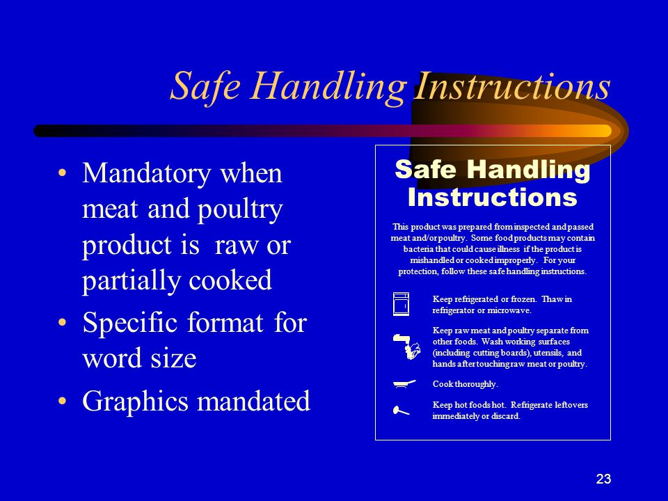 23 Safe Handling Instructions Mandatory when meat and poultry product is raw or partially cooked Specific format for word size Graphics mandated Instructions Safe Handling This product was prepared from inspected and passed meat and/or poultry.