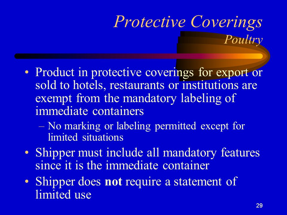 29 Protective Coverings Poultry Product in protective coverings for export or sold to hotels, restaurants or institutions are exempt from the mandatory labeling of immediate containers –No marking or labeling permitted except for limited situations Shipper must include all mandatory features since it is the immediate container Shipper does not require a statement of limited use