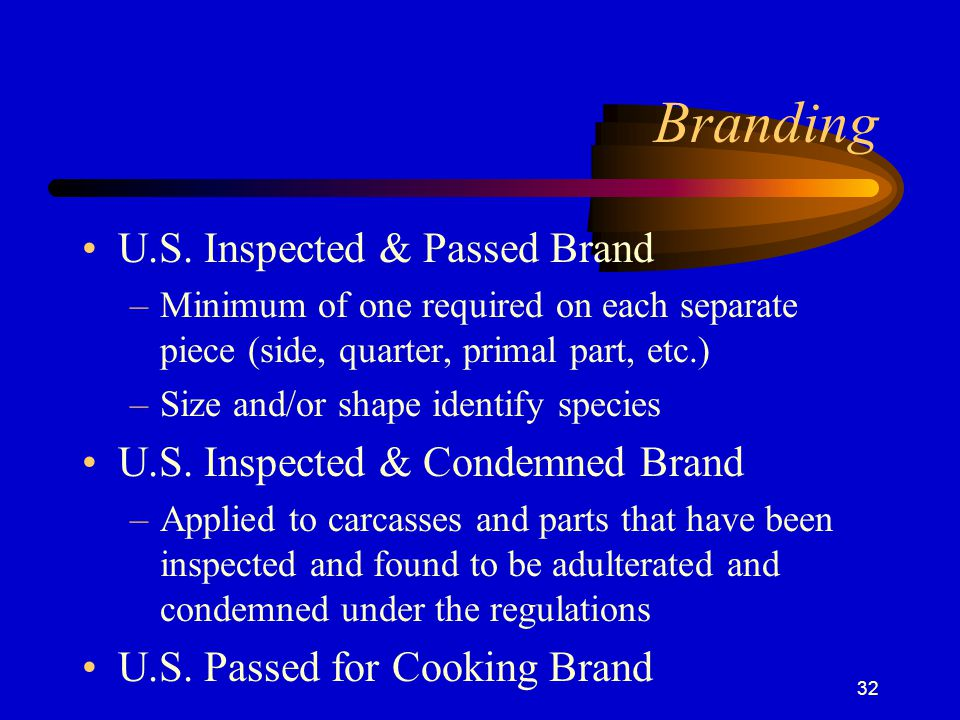 32 Branding U.S. Inspected & Passed Brand –Minimum of one required on each separate piece (side, quarter, primal part, etc.) –Size and/or shape identi