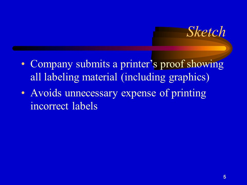 5 Sketch Company submits a printer's proof showing all labeling material (including graphics) Avoids unnecessary expense of printing incorrect labels