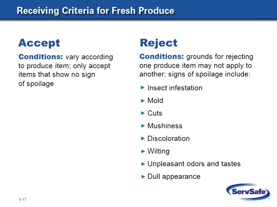6-17 Conditions: vary according to produce item; only accept items that show no sign of spoilage Accept Reject Conditions: grounds for rejecting one produce item may not apply to another; signs of spoilage include: Insect infestation Mold Cuts Mushiness Discoloration Wilting Unpleasant odors and tastes Dull appearance