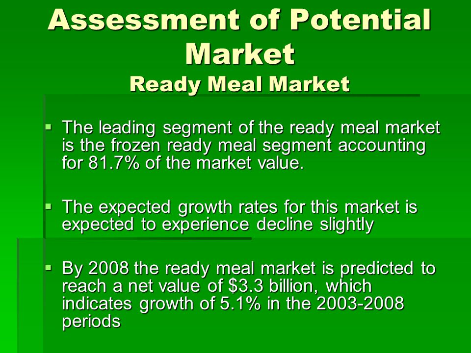 Assessment of Potential Market Ready Meal Market  The leading segment of the ready meal market is the frozen ready meal segment accounting for 81.7%