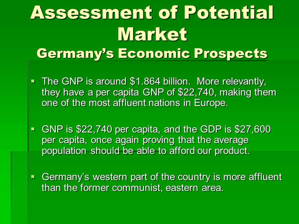 Assessment of Potential Market Germany's Economic Prospects  The GNP is around $1.864 billion. More relevantly, they have a per capita GNP of $22,740