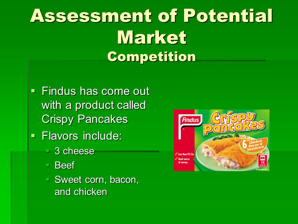 Assessment of Potential Market Competition  Findus has come out with a product called Crispy Pancakes  Flavors include:  3 cheese  Beef  Sweet co