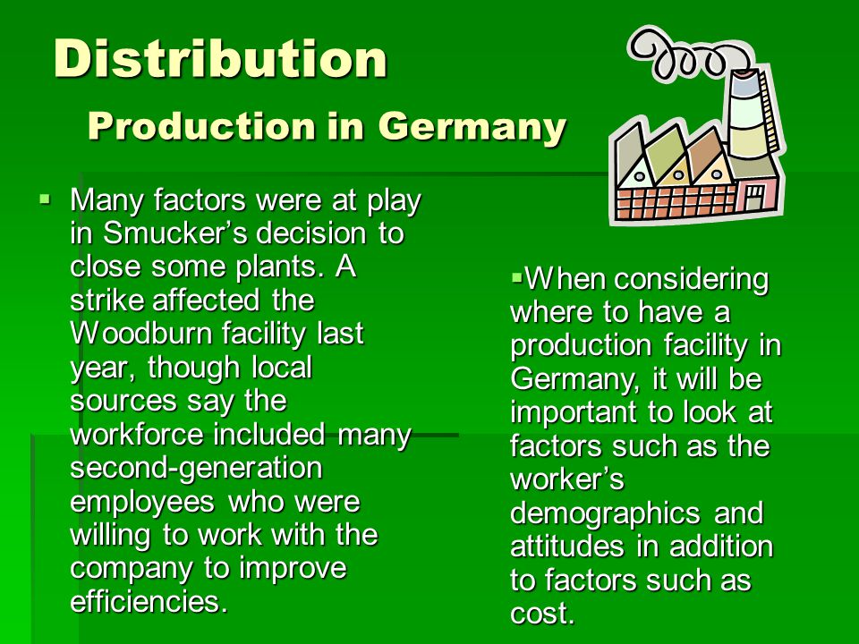 Distribution Production in Germany  Many factors were at play in Smucker's decision to close some plants. A strike affected the Woodburn facility las