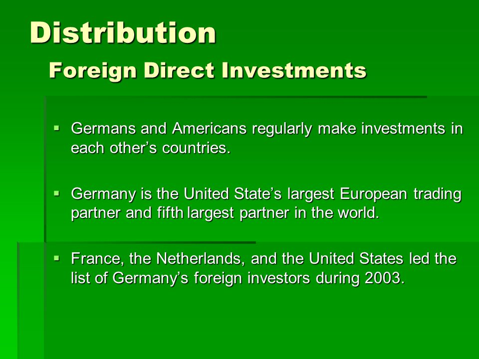 Distribution Foreign Direct Investments  Germans and Americans regularly make investments in each other's countries.  Germany is the United State's