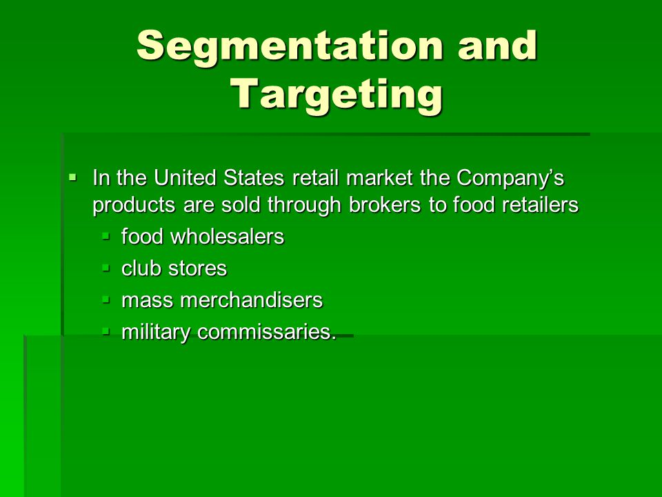Segmentation and Targeting  In the United States retail market the Company's products are sold through brokers to food retailers  food wholesalers 