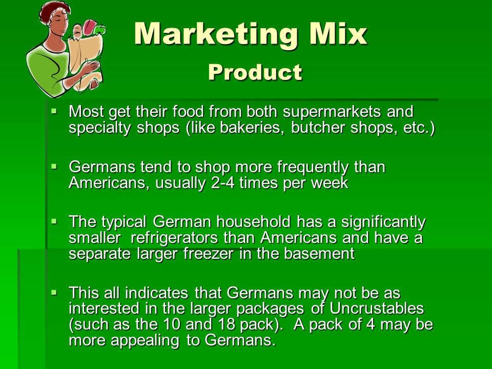 Marketing Mix Product  Most get their food from both supermarkets and specialty shops (like bakeries, butcher shops, etc.)  Germans tend to shop mor