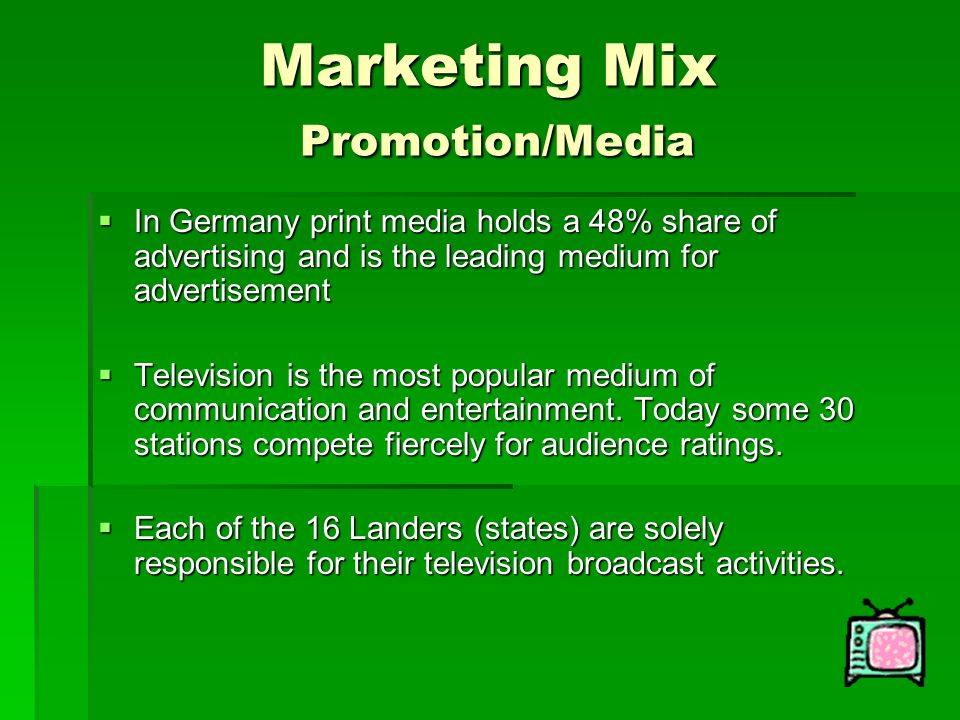 Marketing Mix Promotion/Media  In Germany print media holds a 48% share of advertising and is the leading medium for advertisement  Television is th