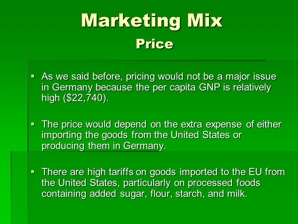 Marketing Mix Price  As we said before, pricing would not be a major issue in Germany because the per capita GNP is relatively high ($22,740).  The