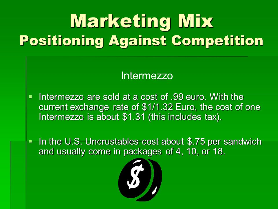 Marketing Mix Positioning Against Competition  Intermezzo are sold at a cost of.99 euro. With the current exchange rate of $1/1.32 Euro, the cost of