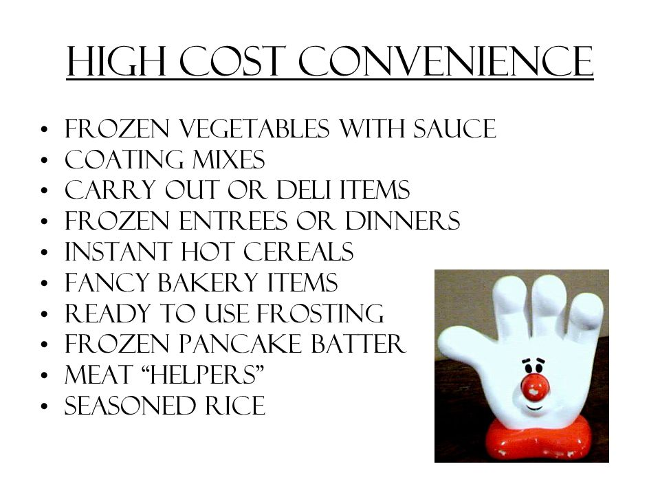 High Cost Convenience Frozen vegetables with sauce Coating mixes Carry out or deli items Frozen entrees or dinners Instant hot cereals Fancy bakery items Ready to use frosting Frozen pancake batter Meat helpers Seasoned rice