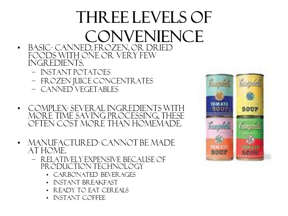 Three Levels of Convenience Basic- canned, frozen, or dried foods with one or very few ingredients. –Instant potatoes –Frozen juice concentrates –Cann