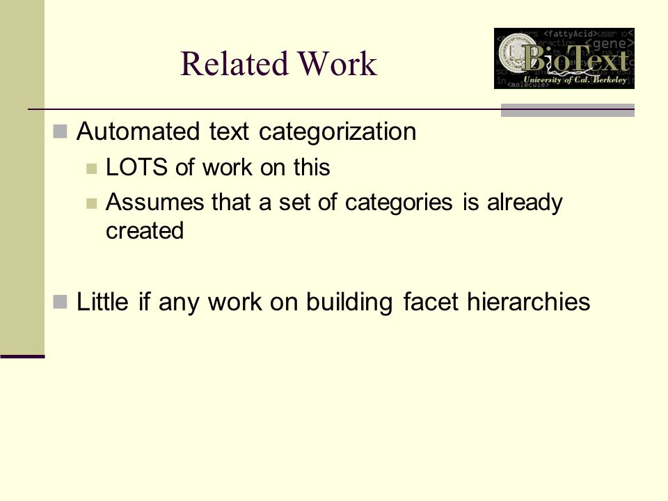 Related Work Automated text categorization LOTS of work on this Assumes that a set of categories is already created Little if any work on building facet hierarchies