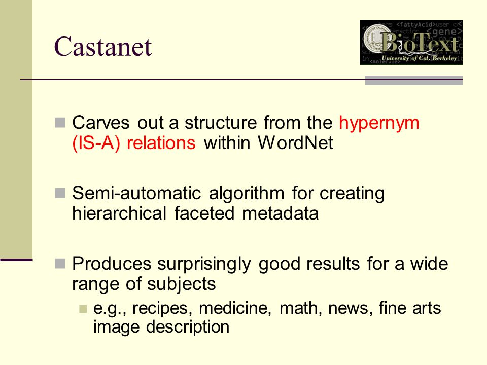Castanet Carves out a structure from the hypernym (IS-A) relations within WordNet Semi-automatic algorithm for creating hierarchical faceted metadata Produces surprisingly good results for a wide range of subjects e.g., recipes, medicine, math, news, fine arts image description