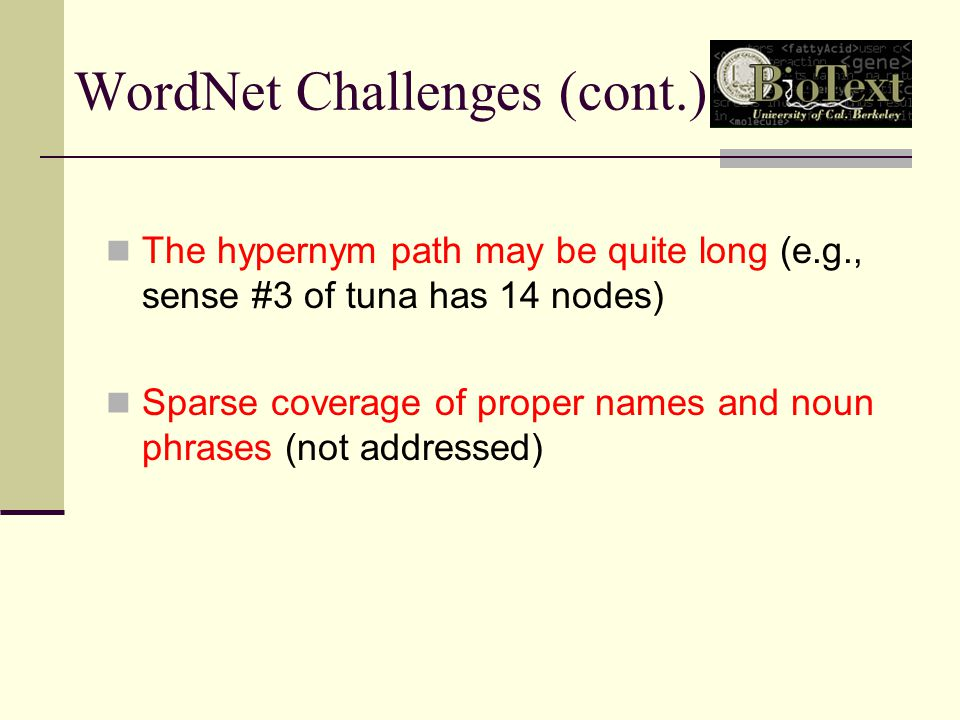 WordNet Challenges (cont.) The hypernym path may be quite long (e.g., sense #3 of tuna has 14 nodes) Sparse coverage of proper names and noun phrases (not addressed)