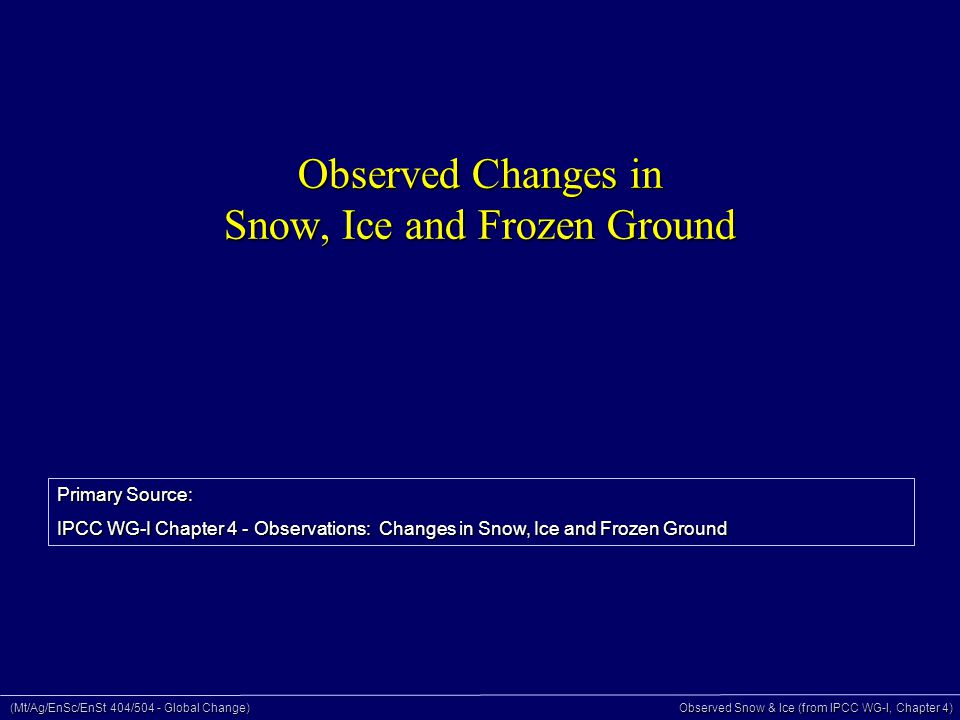 (Mt/Ag/EnSc/EnSt 404/504 - Global Change) Observed Snow & Ice (from IPCC WG-I, Chapter 4) Components of the Cryosphere On land - 75% of world's freshwater 10% of land surface 7% of ocean surface (annual ave.)